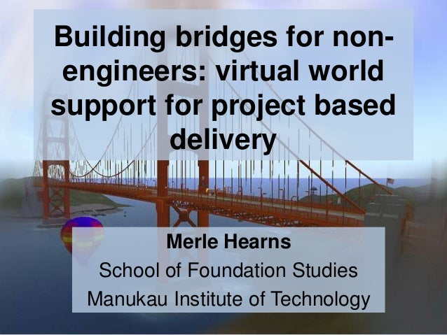 Building bridges for nonengineers: virtual world support for project based delivery  Merle Hearns School of Foundation Stu...