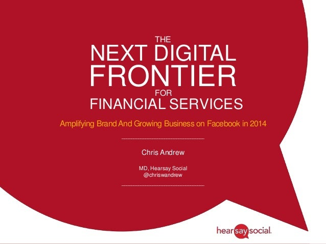 NEXT DIGITAL FRONTIER Amplifying Brand And Growing Business on Facebook in 2014 Chris Andrew MD, Hearsay Social @chriswand...