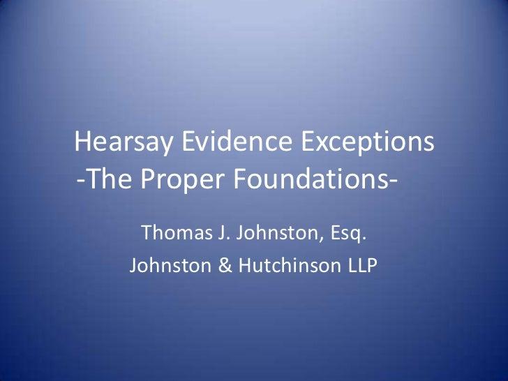 Hearsay Evidence Exceptions-The Proper Foundations-     Thomas J. Johnston, Esq.    Johnston & Hutchinson LLP