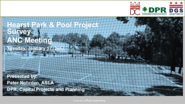 Powered by Hearst Park & Pool Project Survey ANC Meeting Tuesday, January 17, 2017 Presented by: Peter Nohrden, ASLA DPR, ...