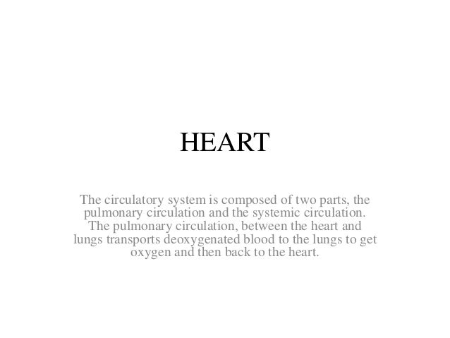 HEART  The circulatory system is composed of two parts, the  pulmonary circulation and the systemic circulation.  The pulm...