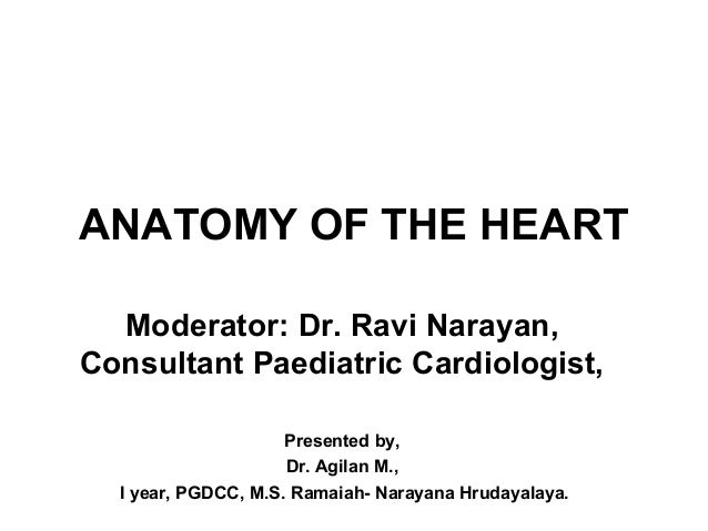 ANATOMY OF THE HEART Moderator: Dr. Ravi Narayan, Consultant Paediatric Cardiologist, Presented by, Dr. Agilan M., I year,...