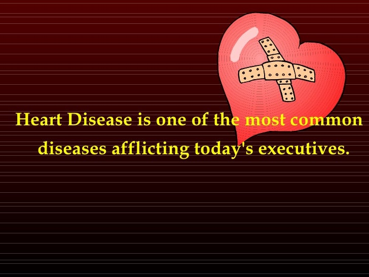 <ul><li>Heart Disease is one of the most common diseases afflicting today's executives.  </li></ul>