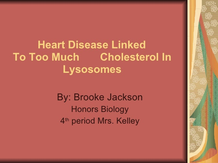 Heart Disease Linked  To Too Much  Cholesterol In Lysosomes By: Brooke Jackson Honors Biology 4 th  period Mrs. Kelley