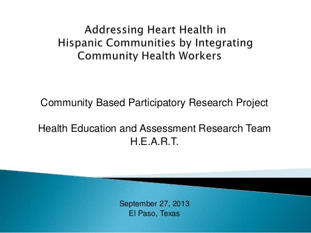 Community Based Participatory Research Project Health Education and Assessment Research Team H.E.A.R.T. September 27, 2013...