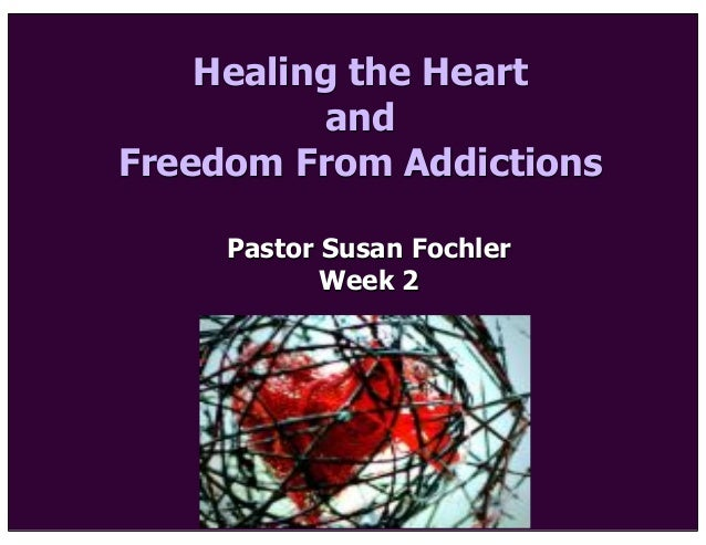 Healing the Heart and Freedom From Addictions Pastor Susan Fochler Week 2