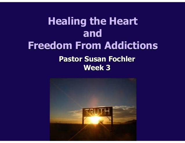 Healing the Heart and Freedom From Addictions Pastor Susan Fochler Week 3