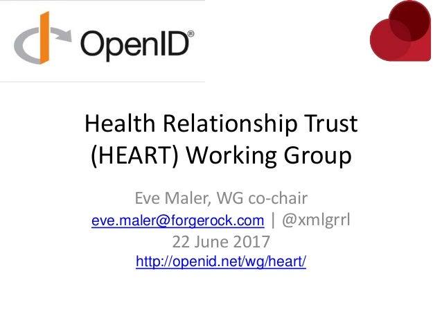 Health Relationship Trust (HEART) Working Group Eve Maler, WG co-chair eve.maler@forgerock.com | @xmlgrrl 22 June 2017 htt...