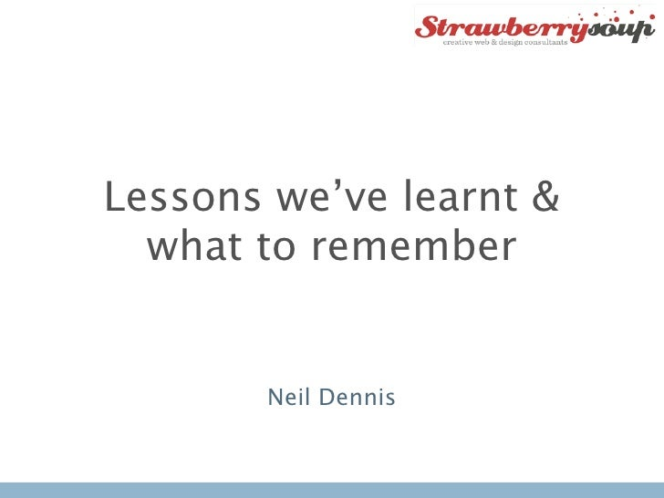 Lessons we've learnt &  what to remember       Neil Dennis
