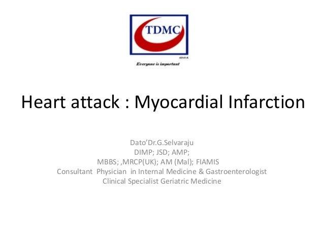 Heart attack : Myocardial Infarction Dato'Dr.G.Selvaraju DIMP; JSD; AMP; MBBS; ,MRCP(UK); AM (Mal); FIAMIS Consultant Phys...