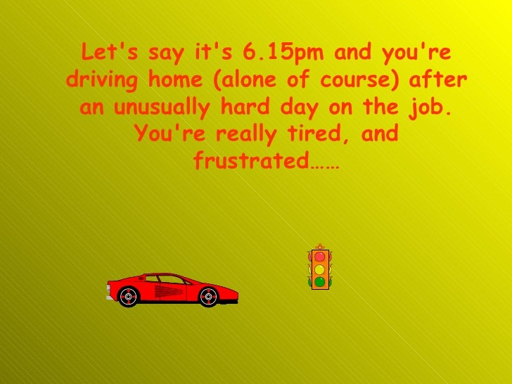 Let's say it's 6.15pm and you're driving home (alone of course) after an unusually hard day on the job. You're really tire...