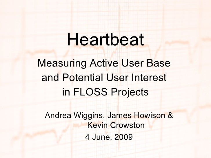 Heartbeat Measuring Active User Base  and Potential User Interest  in FLOSS Projects Andrea Wiggins, James Howison & Kevin...
