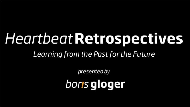 Heartbeat Retrospectives    Learning from the Past for the Future                  presented by              bor!s gloger