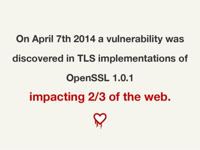 On April 7th, 2014 a vulnerability was discovered in TLS implementations of OpenSSL 1.0.1 impacting 2/3 of the web.