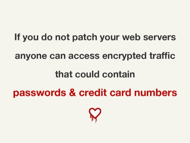 If you do not patch your web servers anyone can access encrypted traffic that could contain passwords & credit card numbers