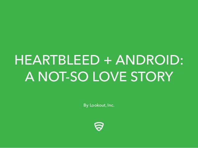 HEARTBLEED + ANDROID: A NOT-SO LOVE STORY By Lookout, Inc.