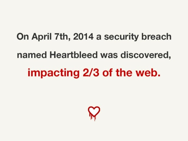 On April 7th, 2014 a security breach named Heartbleed was discovered, impacting 2/3 of the web.