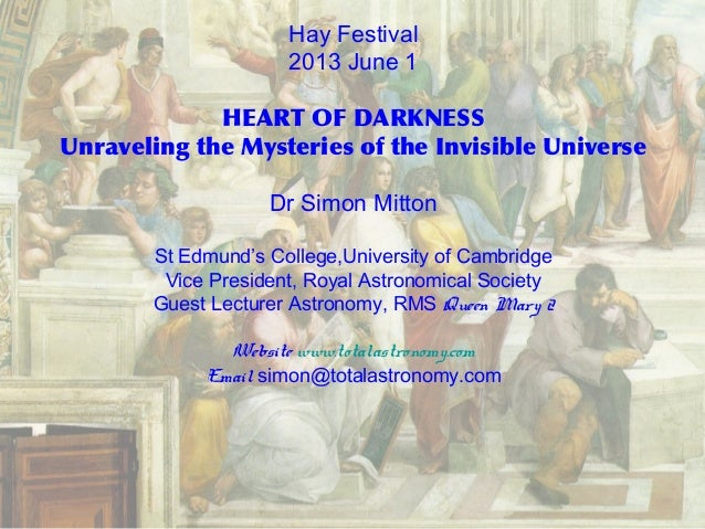 Hay Festival2013 June 1HEART OF DARKNESSUnraveling the Mysteries of the Invisible UniverseDr Simon MittonSt Edmund's Colle...