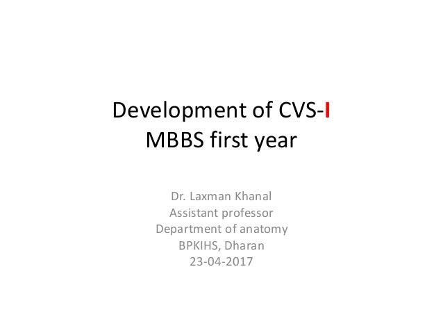 Development of CVS-I MBBS first year Dr. Laxman Khanal Assistant professor Department of anatomy BPKIHS, Dharan 23-04-2017