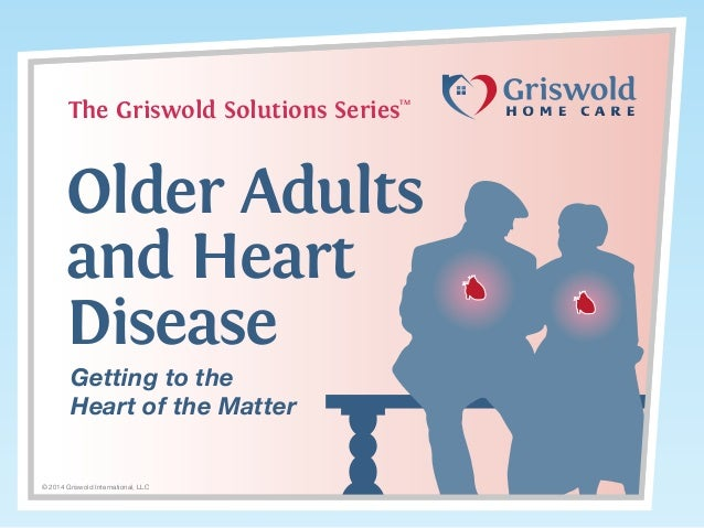 The Griswold Solutions Series  TM  Older Adults and Heart Disease Getting to the Heart of the Matter  © 2014 Griswold Inte...