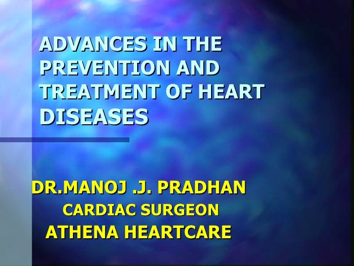 ADVANCES IN THE PREVENTION AND TREATMENT OF HEART DISEASES   DR.MANOJ .J. PRADHAN CARDIAC SURGEON ATHENA HEARTCARE