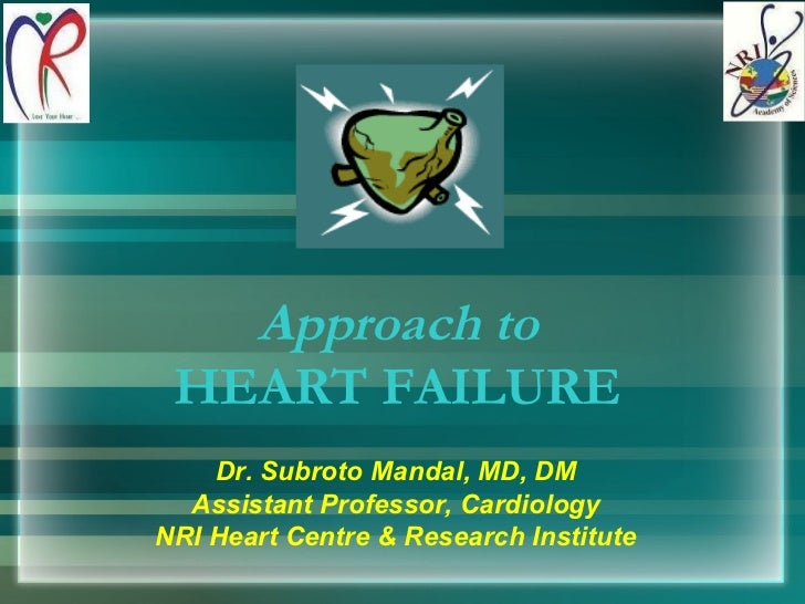Approach to HEART FAILURE Dr. Subroto Mandal, MD, DM Assistant Professor, Cardiology NRI Heart Centre & Research Institute