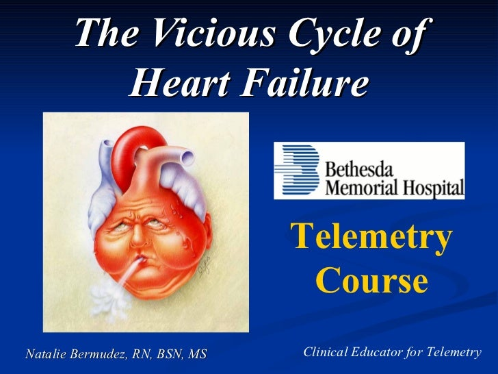 The Vicious Cycle of Heart Failure Natalie Bermudez, RN, BSN, MS Telemetry Course Clinical Educator for Telemetry