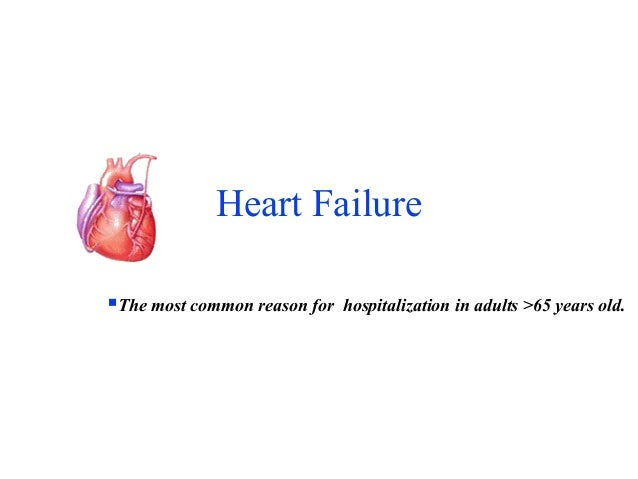 Heart Failure  The most common reason for hospitalization in adults >65 years old.