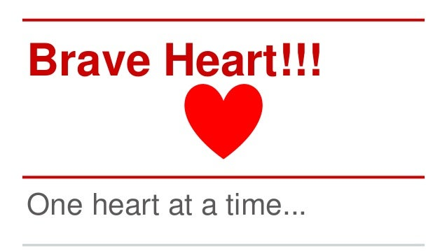 Brave Heart!!!  One heart at a time...