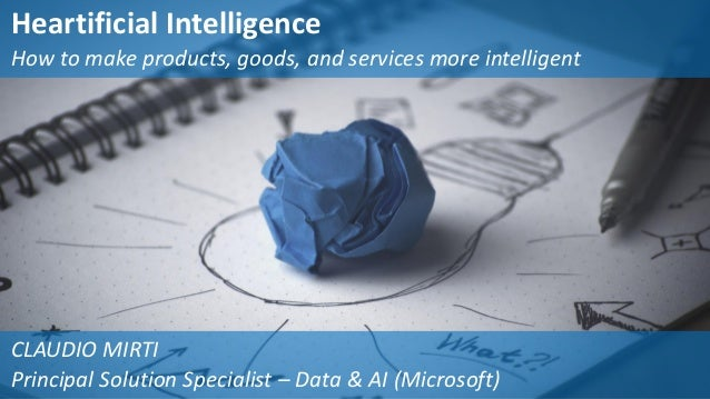Heartificial Intelligence How to make products, goods, and services more intelligent CLAUDIO MIRTI Principal Solution Spec...
