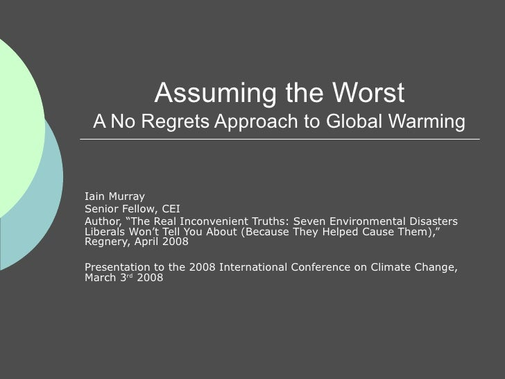 """Assuming the Worst A No Regrets Approach to Global Warming Iain Murray Senior Fellow, CEI Author, """"The Real Inconvenient T..."""