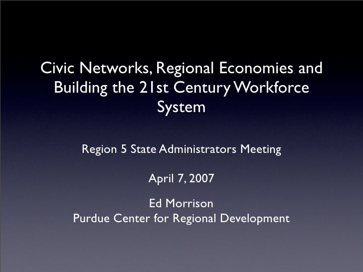 Civic Networks, Regional Economies and  Building the 21st Century Workforce                 System       Region 5 State Ad...