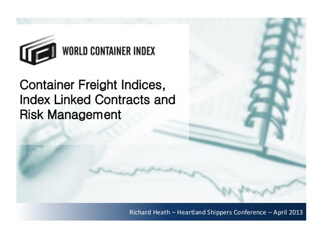 Container Freight Indices,Index Linked Contracts andRisk ManagementRichard Heath – Heartland Shippers Conference – April 2...