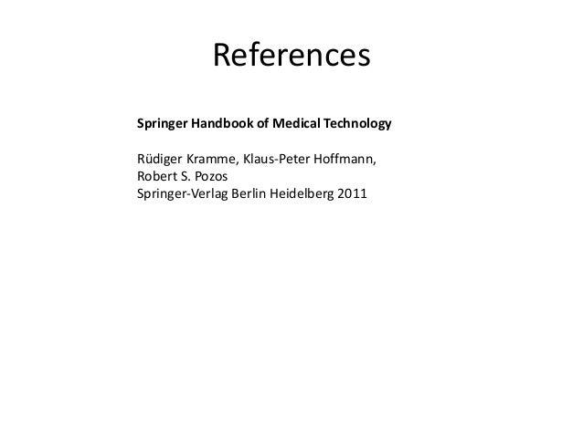 References Springer Handbook of Medical Technology Rüdiger Kramme, Klaus-Peter Hoffmann, Robert S. Pozos Springer-Verlag B...