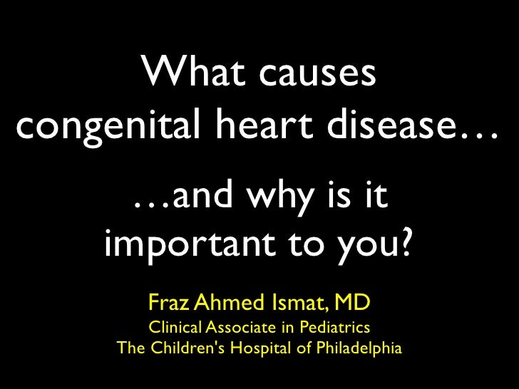 What causes congenital heart disease…       …and why is it     important to you?          Fraz Ahmed Ismat, MD          Cl...