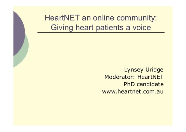HeartNET an online community: Giving heart patients a voice Lynsey Uridge Moderator: HeartNET PhD candidate www.heartnet.c...