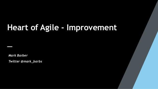 Heart of Agile - Improvement Mark Barber Twitter @mark_barbs