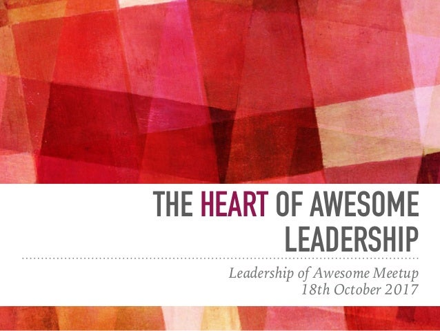 THE HEART OF AWESOME LEADERSHIP Leadership of Awesome Meetup 18th October 2017