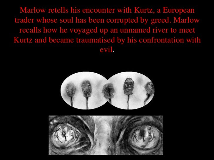 Marlow retells his encounter with Kurtz, a Europeantrader whose soul has been corrupted by greed. Marlow  recalls how he v...