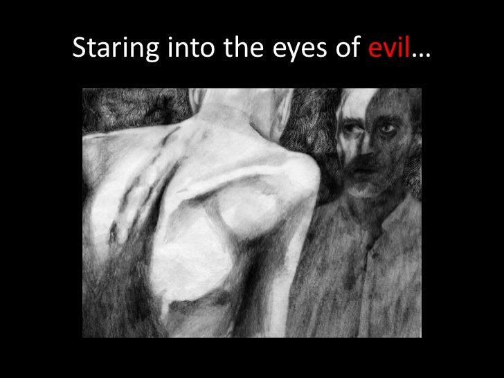Staring into the eyes of evil…