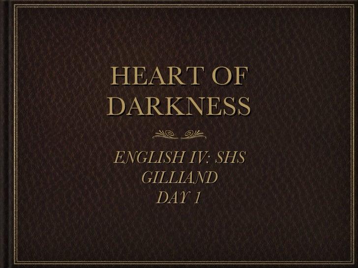 HEART OF DARKNESS <ul><li>ENGLISH IV: SHS </li></ul><ul><li>GILLIAND </li></ul><ul><li>DAY 1 </li></ul>