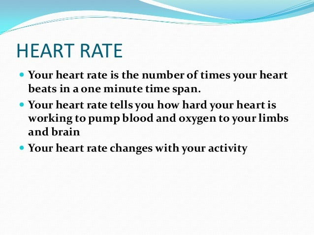 HEART RATE Your heart rate is the number of times your heart  beats in a one minute time span. Your heart rate tells you...