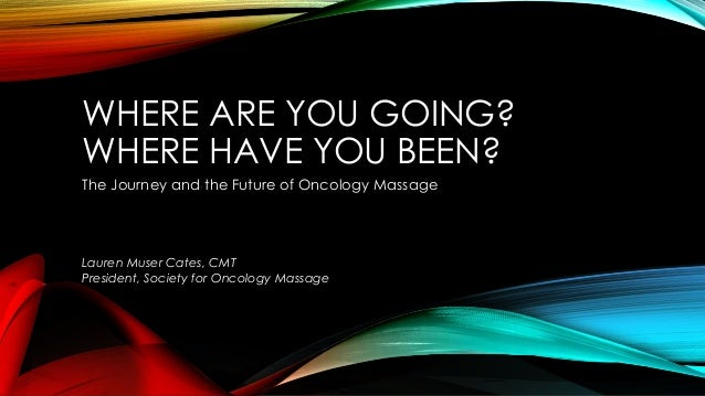 WHERE ARE YOU GOING?  WHERE HAVE YOU BEEN?  The Journey and the Future of Oncology Massage  Lauren Muser Cates, CMT  Presi...