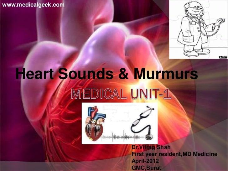 www.medicalgeek.com   Heart Sounds & Murmurs                      Dr.Vitrag Shah                      First year resident,...