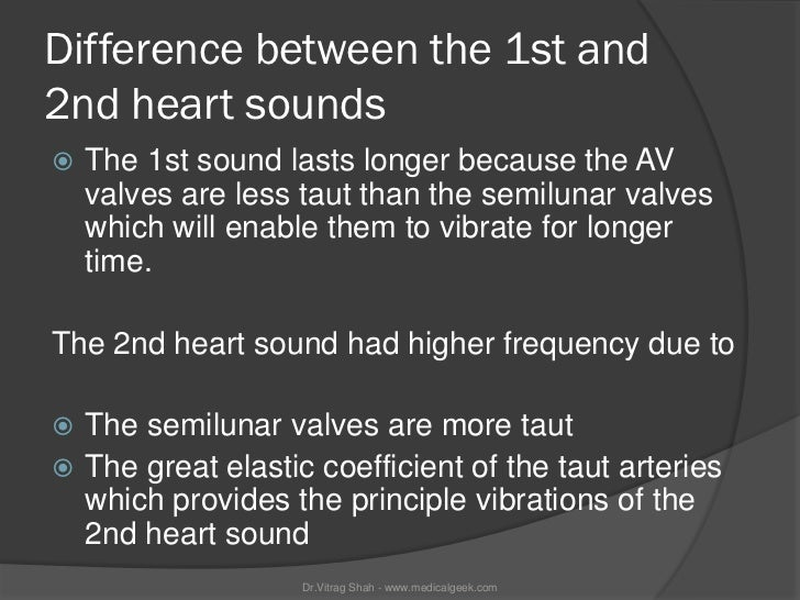 Difference between the 1st and2nd heart sounds   The 1st sound lasts longer because the AV    valves are less taut than t...