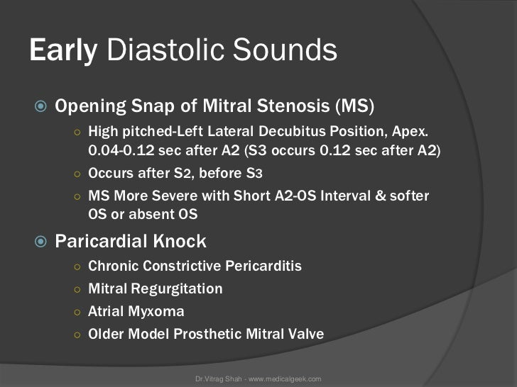 Early Diastolic Sounds   Opening Snap of Mitral Stenosis (MS)      ○ High pitched-Left Lateral Decubitus Position, Apex. ...