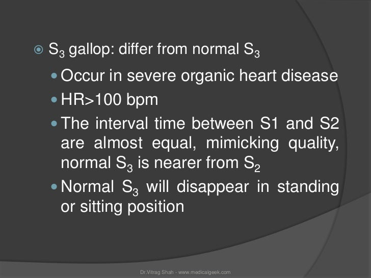    S3 gallop: differ from normal S3     Occur in severe organic heart disease     HR>100 bpm     The interval time bet...