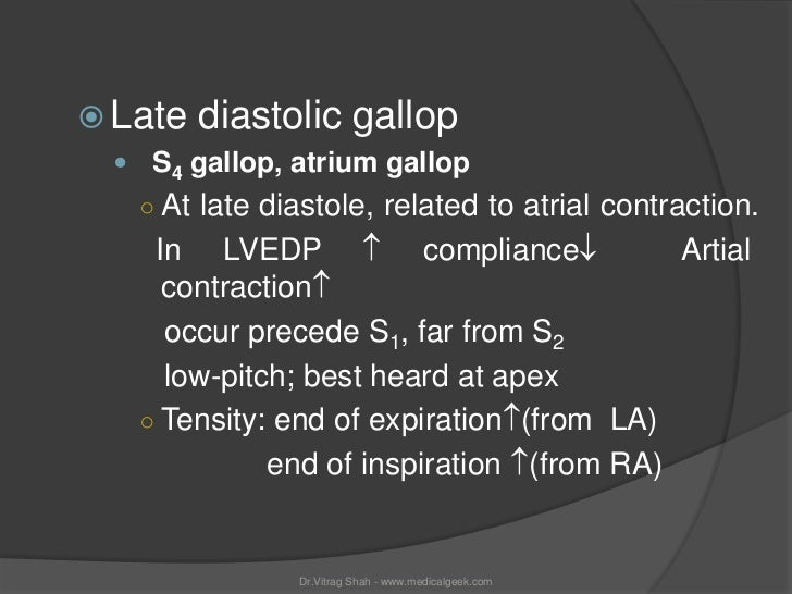  Late   diastolic gallop  S4 gallop, atrium gallop   ○ At late diastole, related to atrial contraction.    In LVEDP  co...