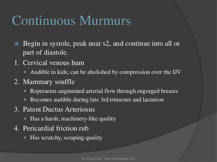 Continuous Murmurs  Begin in systole, peak near s2, and continue into all or   part of diastole.1. Cervical venous hum   ...
