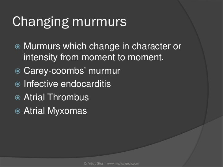 Changing murmurs Murmurs which change in character or  intensity from moment to moment. Carey-coombs' murmur Infective ...